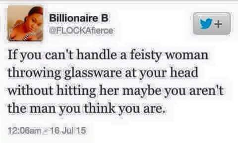 Text - Billionaire B + FLOCKAfierce If you can't handle a feisty woman throwing glassware at your head without hitting her maybe you aren't the man you think you are.. 12:06am-16 Jul 15