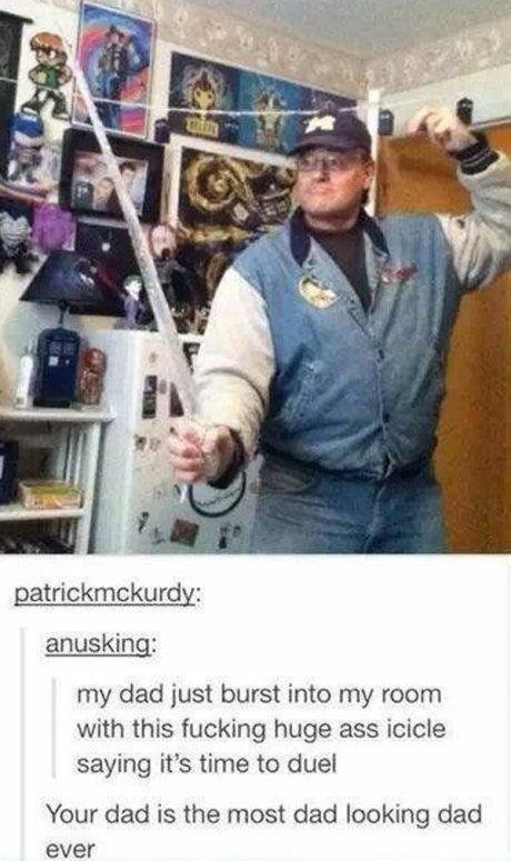 Selfie - patrickmckurdy: anusking: my dad just burst into my room with this fucking huge ass icicle saying it's time to duel Your dad is the most dad looking dad ever