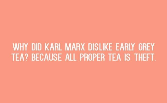 Text - WHY DID KARL MARX DISLIKE EARLY GREY TEA? BECAUSE ALL PROPER TEA IS THEFT
