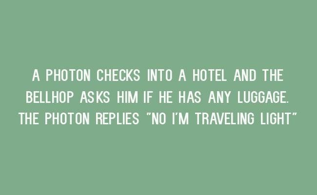 """Text - A PHOTON CHECKS INTO A HOTEL AND THE BELLHOP ASKS HIM IF HE HAS ANY LUGGAGE THE PHOTON REPLIES """"NO I'M TRAVELING LIGHT"""""""