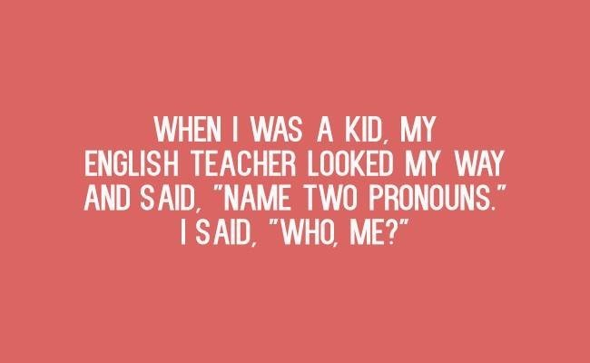 """Text - WHEN I WAS A KID, MY ENGLISH TEACHER LOOKED MY WAY AND SAID, """"NAME TWO PRONOUNS."""" I SAID, """"WHO, ME?"""""""