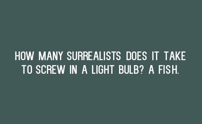 Text - HOW MANY SURREALISTS DOES IT TAKE TO SCREW IN A LIGHT BULB? A FISH
