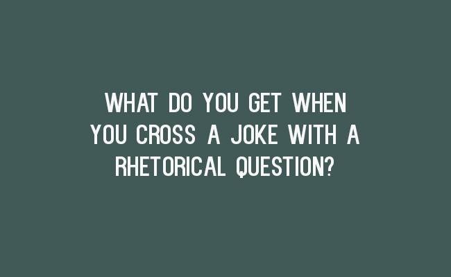 Text - WHAT DO YOU GET WHEN YOU CROSS A JOKE WITH A RHETORICAL QUESTION?