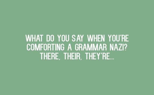 Text - WHAT DO YOU SAY WHEN YOU'RE COMFORTING A GRAMMAR NAZI? THERE, THEIR, THEY'RE..