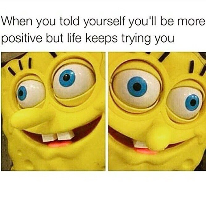 Funny meme about trying to be more positive but continuously encountering obstacles, a couple SPongebob faces.