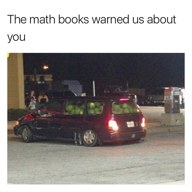 Funny meme with an image of a minivan filled with watermelons, a reference to the ridiculous scenarios posed in math problems while we were in school.