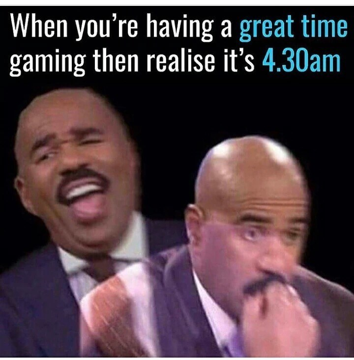 Facial expression - When you're having a great time gaming then realise it's 4.30am