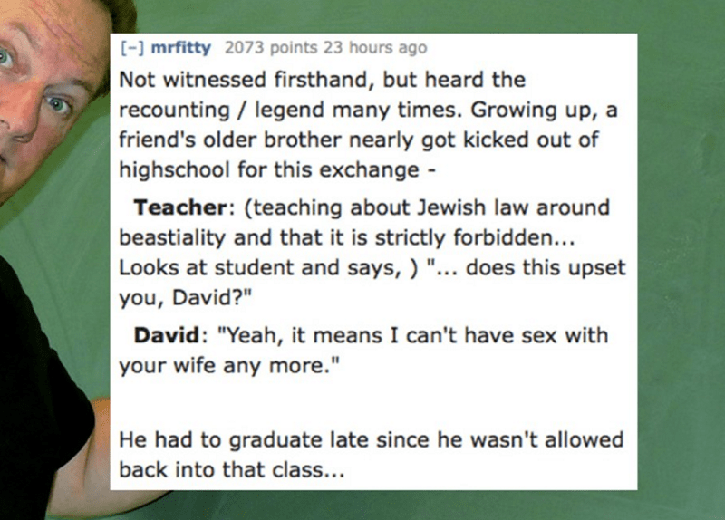 """Text - - mrfitty 2073 points 23 hours ago Not witnessed firsthand, but heard the recounting / legend many times. Growing up, a friend's older brother nearly got kicked out of highschool for this exchange - Teacher: (teaching about Jewish law around beastiality and that it is strictly forbidden... Looks at student and says,) """"... does this upset you, David?"""" David: """"Yeah, it means I can't have sex with your wife any more."""" He had to graduate late since he wasn't allowed back into that class..."""