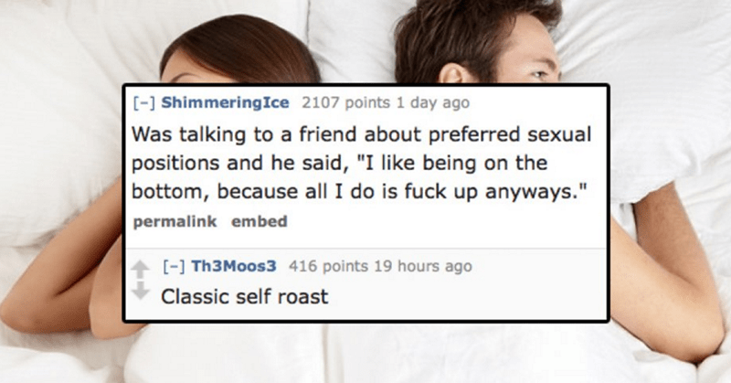 """Text - [-] ShimmeringIce 2107 points 1 day ago Was talking to a friend about preferred sexual positions and he said, """"I like being on the bottom, because all I do is fuck up anyways."""" permalink embed [- Th3Moos3 416 points 19 hours ago Classic self roast"""
