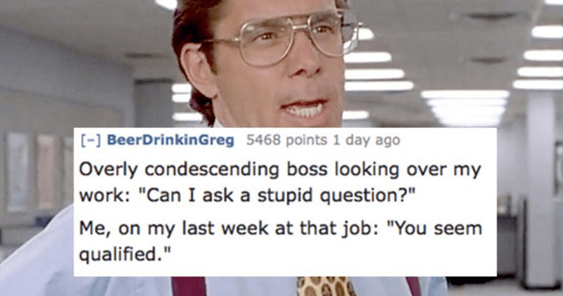 """Eyewear - -] BeerDrinkinGreg 5468 points 1 day ago Overly condescending boss looking over my work: """"Can I ask a stupid question?"""" Me, on my last week at that job: """"You seem qualified."""""""