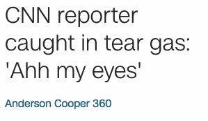 Text - CNN reporter caught in tear gas: 'Ahh my eyes' Anderson Cooper 360