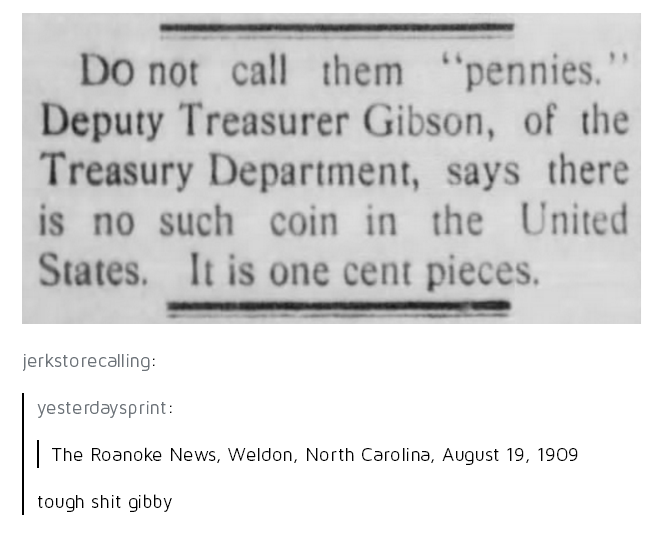 """Text - Do not call them """"pennies."""" Deputy Treasurer Gibson, of the Treasury Department, says there is no such coin in the United States. It is one cent pieces. jerkstorecalling: yesterdaysprint: 