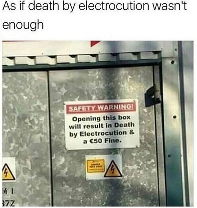 "Funny meme of a photo of a sign that reads ""opening this box will result in death by electrocution and a 50 dollar fine"" - it's funny because if someone dies isn't that already bad enough?"