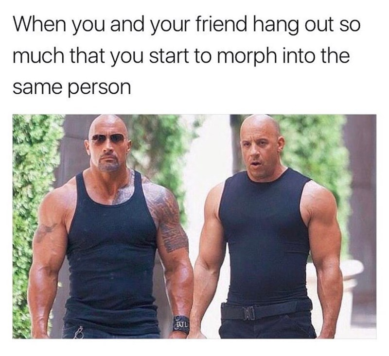 Meme of The Rock and Vin Diesel as how it feels when you and friend hang out so much you start to morph into the same person.