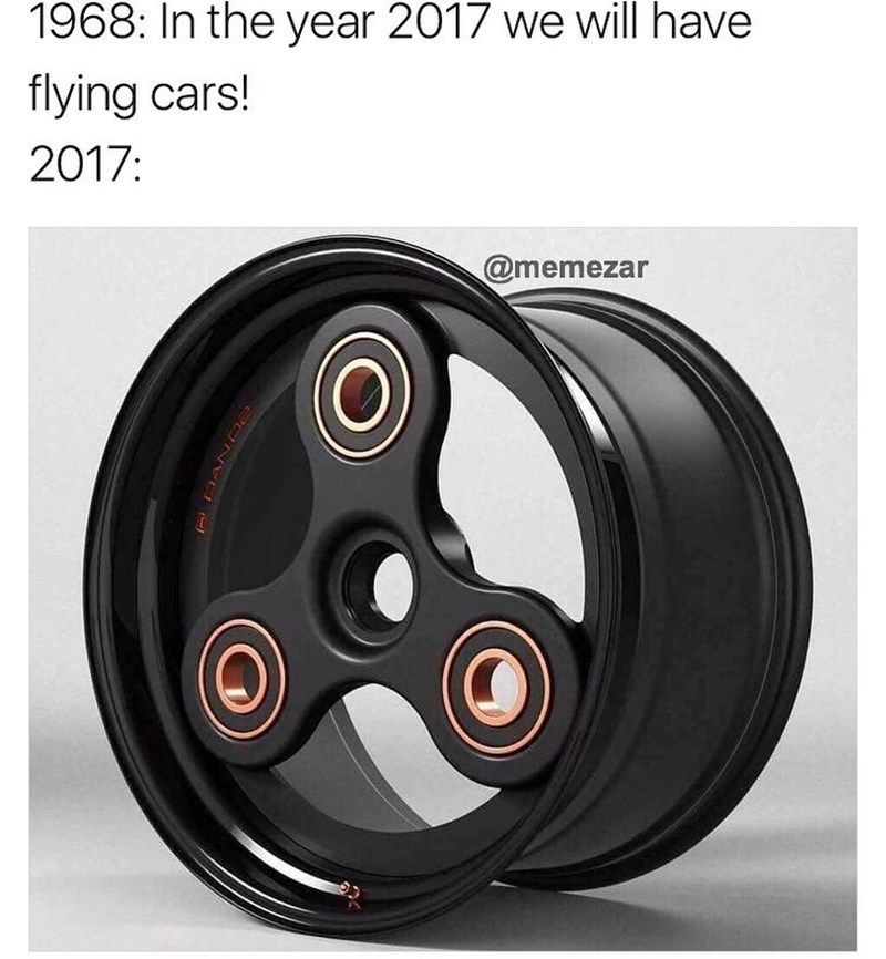 Meme about the future and how we thought we would have flying cars but all we have are fidget spinner rims.