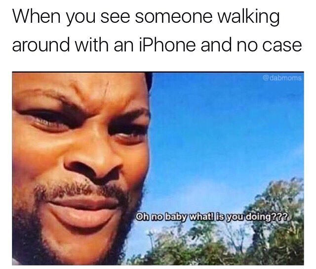 Meme of black guy going oh no baby, what you doing as reaction to seeing someone walking around with iphone and no case