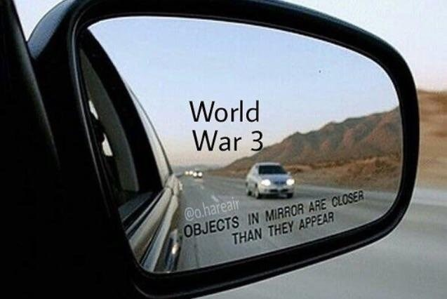 Funny political meme using a car window that says objects in mirror are closer than they appear, the text says World War Three.