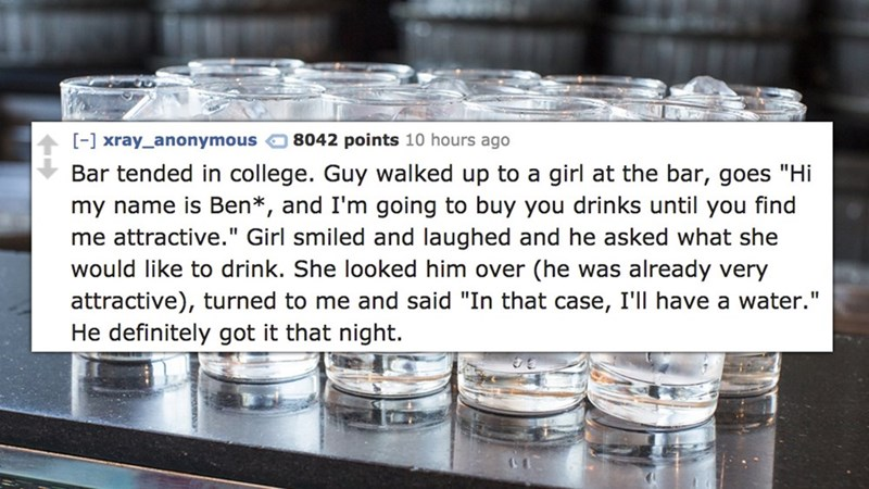 """Product - 8042 points 10 hours ago [-] xray_anonymous Bar tended in college. Guy walked up to a girl at the bar, goes """"Hi my name is Ben*, and I'm going to buy you drinks until you find me attractive."""" Girl smiled and laughed and he asked what she would like to drink. She looked him over (he was already very attractive), turned to me and said """"In that case, I'll have a water."""" He definitely got it that night."""