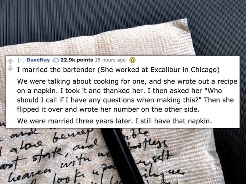 """Text - - DaveNay 22.9k points 15 hours ago I married the bartender (She worked at Excalibur in Chicago) We were talking about cooking for one, and she wrote out a recipe on a napkin. I took it and thanked her. I then asked her """"Who should I call if I have any questions when making this?"""" Then she flipped it over and wrote her number on the other side We were married three years later. I still have that napkin. alara benr state, ael luanen wit es u."""
