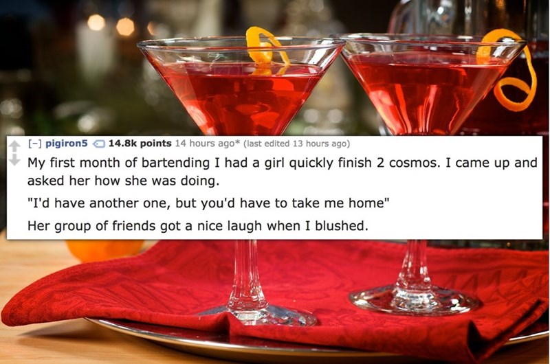 """Drink - [- pigiron5 14.8k points 14 hours ago* (last edited 13 hours ago) My first month of bartending I had a girl quickly finish 2 cosmos. I came up and asked her how she was doing. """"I'd have another one, but you'd have to take me home"""" Her group of friends got a nice laugh when I blushed"""