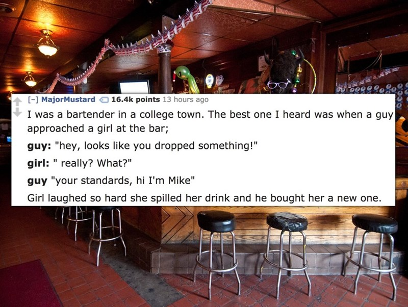 """Building - - MajorMustard 16.4k points 13 hours ago I was a bartender in a college town. The best one I heard was when a guy approached a girl at the bar; guy: """"hey, looks like you dropped something! girl:"""" really? What?"""" guy """"your standards, hi I'm Mike"""" Girl laughed so hard she spilled her drink and he bought her a new one."""