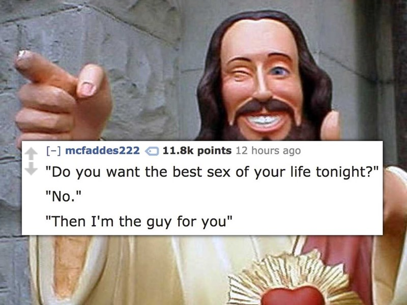 """Face - [-] mcfaddes222 11.8k points 12 hours ago """"Do you want the best sex of your life tonight?"""" """"No."""" """"Then I'm the guy for you"""""""