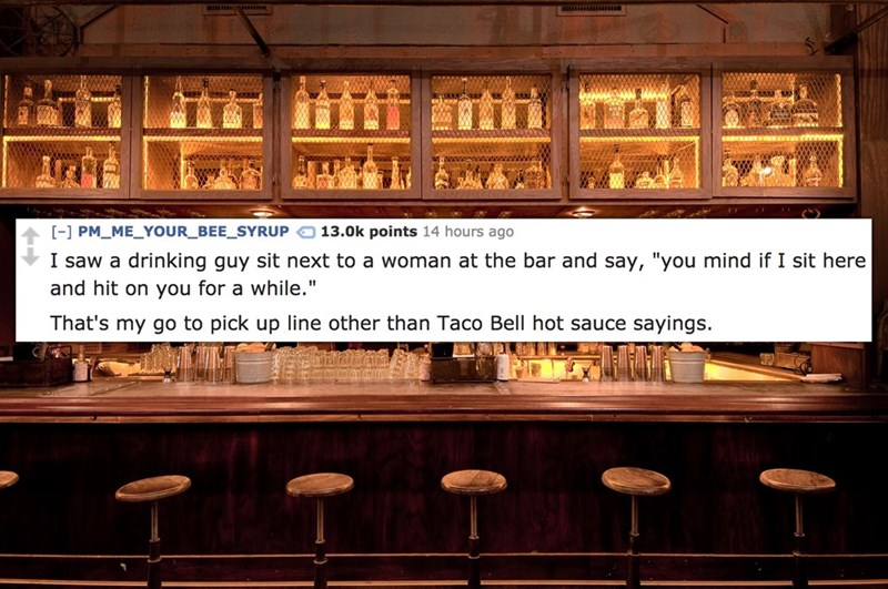 """Font - - PM ME_YOUR_BEE_SYRUP 13.0k points 14 hours ago I saw a drinking guy sit next to a woman at the bar and say, """"you mind if I sit here and hit on you for a while."""" That's my go to pick up line other than Taco Bell hot sauce sayings."""