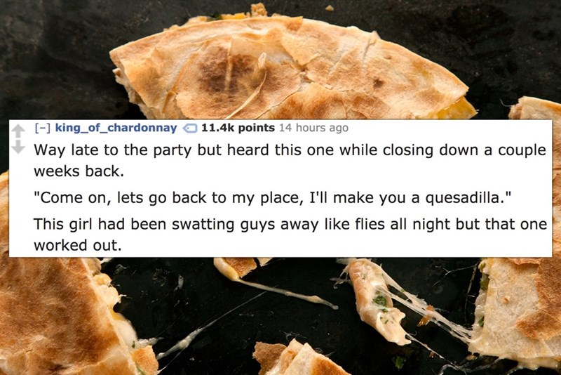 """Dish - -] king_of_chardonnay 11.4k points 14 hours ago Way late to the party but heard this one while closing down a couple weeks back. """"Come on, lets go back to my place, I'll make you a quesadilla."""" This girl had been swatting guys away like flies all night but that one worked out."""