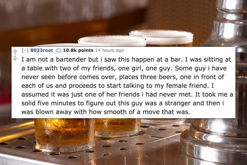 [-] 8023root 10.8k points 14 hours ago I am not a bartender but i saw this happen at a bar. I was sitting at a table with two of my friends, one girl, one guy. Some guy i have never seen before comes over, places three beers, one in front of each of us and proceeds to start talking to my female friend. I assumed it was just one of her friends i had never met. It took me a solid five minutes to figure out this guy was a stranger and then i was blown away with how smooth of a move that was.