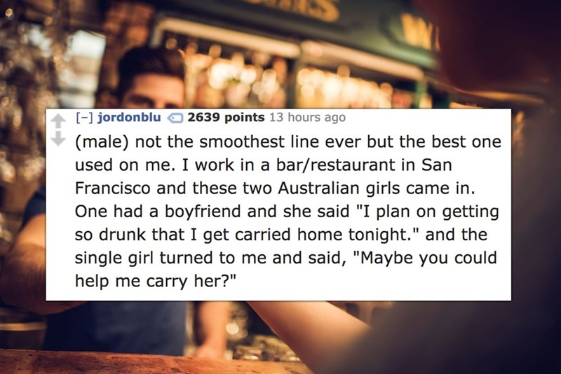 """Text - - jordonblu (male) not the smoothest line ever but the best one 2639 points 13 hours ago used on me. I work in a bar/restaurant in San Francisco and these two Australian girls came in One had a boyfriend and she said """"I plan on getting so drunk that I get carried home tonight."""" and the single girl turned to me and said, """"Maybe you could help me carry her?"""""""