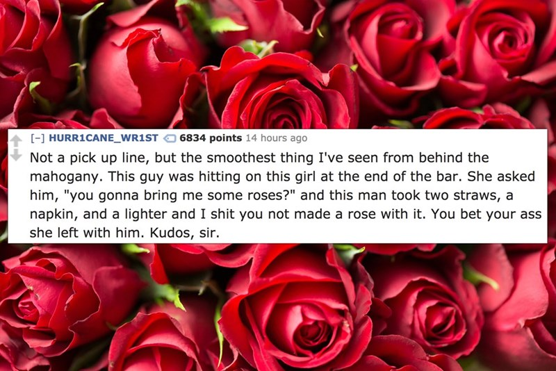"""Garden roses - - HURR1CANE_WR1ST 6834 points 14 hours ago Not a pick up line, but the smoothest thing I've seen from behind the mahogany. This guy was hitting on this girl at the end of the bar. She asked him, """"you gonna bring me some roses?"""" and this man took two straws, a napkin, and a lighter and I shit you not made a rose with it. You bet your ass she left with him. Kudos, sir."""