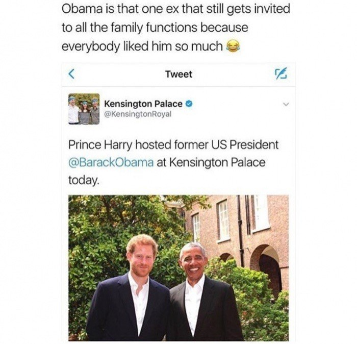 Text - Obama is that one ex that still gets invited to all the family functions because everybody liked him so much Tweet Kensington Palace @KensingtonRoyal Prince Harry hosted former US President @BarackObama at Kensington Palace today.
