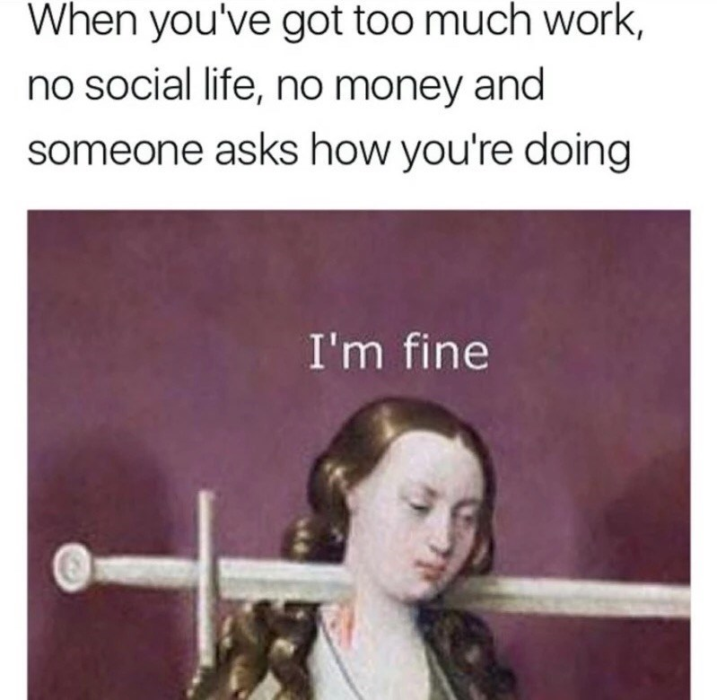Text - When you've got too much work, no social life, no money and someone asks how you're doing I'm fine
