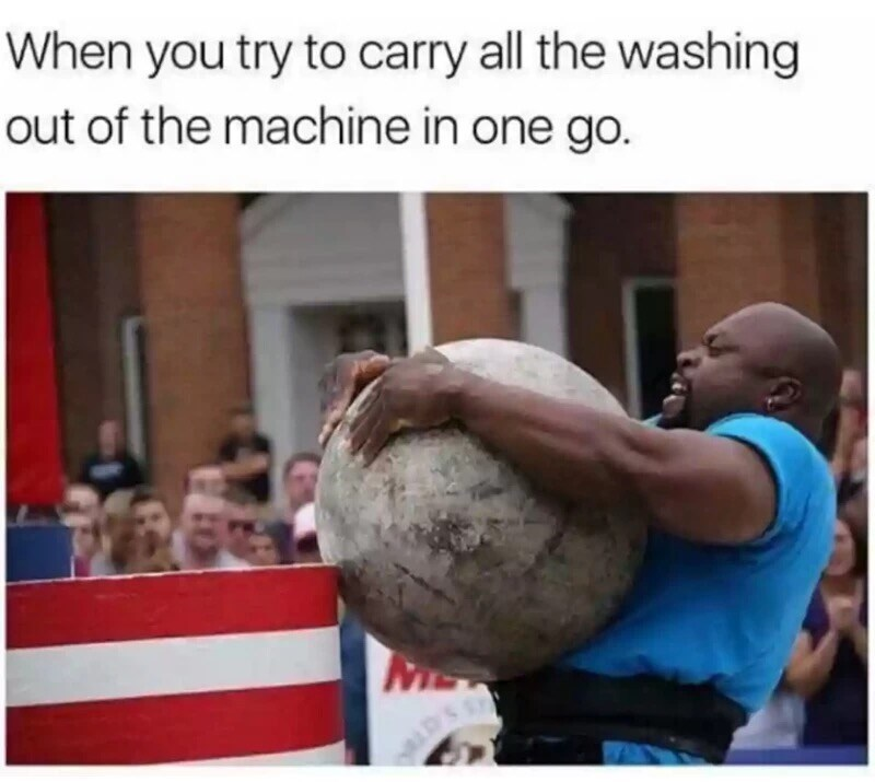 Strongman - When you try to carry all the washing out of the machine in one go. ME . CTH