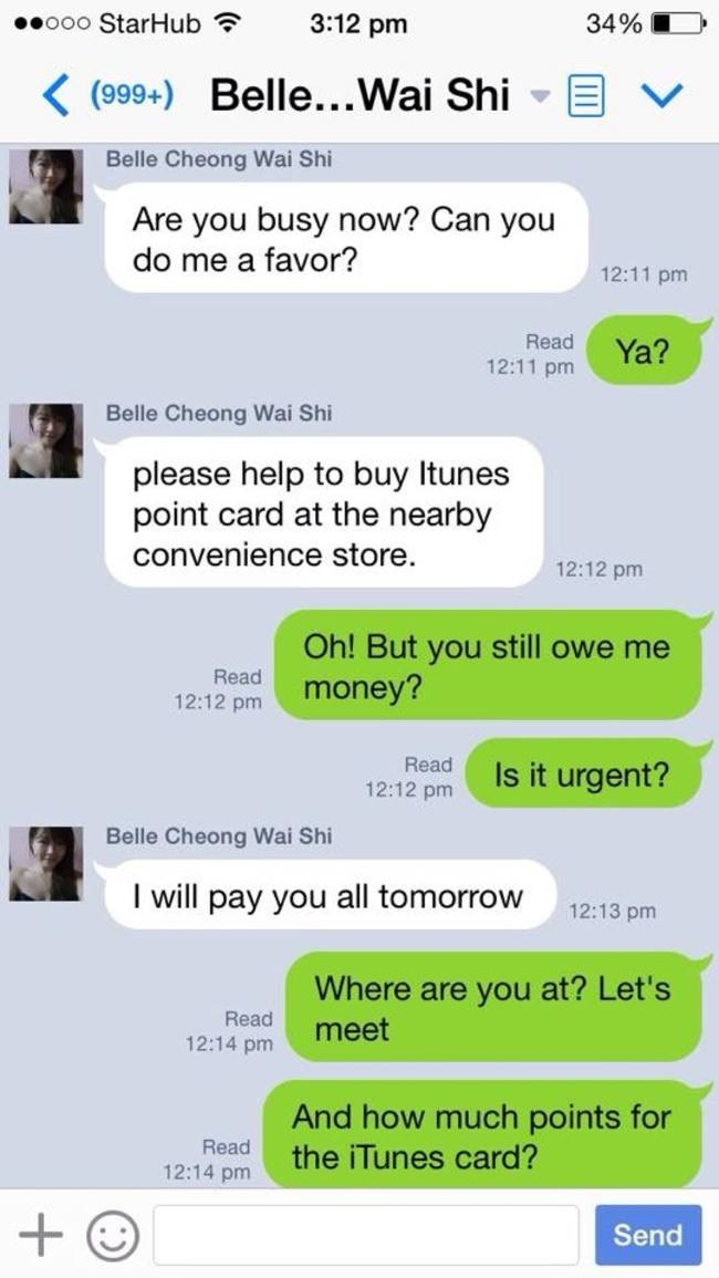 Text - ooo StarHub 3:12 pm 34% K(999+) Belle...Wai Shi Belle Cheong Wai Shi Are you busy now? Can you do me a favor? 12:11 pm Read Ya? 12:11 pm Belle Cheong Wai Shi please help to buy Itunes point card at the nearby convenience store. 12:12 pm Oh! But you still owe me money? Read 12:12 pm Read Is it urgent? 12:12 pm Belle Cheong Wai Shi I will pay you all tomorrow 12:13 pm Where are you at? Let's Read meet 12:14 pm And how much points for the iTunes card? Read 12:14 pm Send