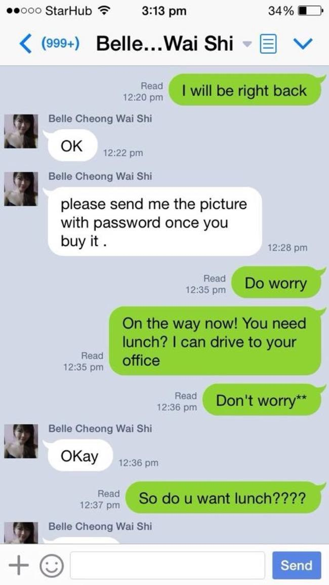 Text - ooo StarHub 3:13 pm 34% K(999+) Belle...Wai Shi I will be right back Read 12:20 pm Belle Cheong Wai Shi Ок 12:22 pm Belle Cheong Wai Shi please send me the picture with password once you buy it 12:28 pm Read 12:35 pm Do worry On the way now! You need lunch? I can drive to your Read office 12:35 pm Read Don't worry* 12:36 pm Belle Cheong Wai Shi ОКау 12:36 pm Read So do u want lunch???? 12:37 pm Belle Cheong Wai Shi + Send