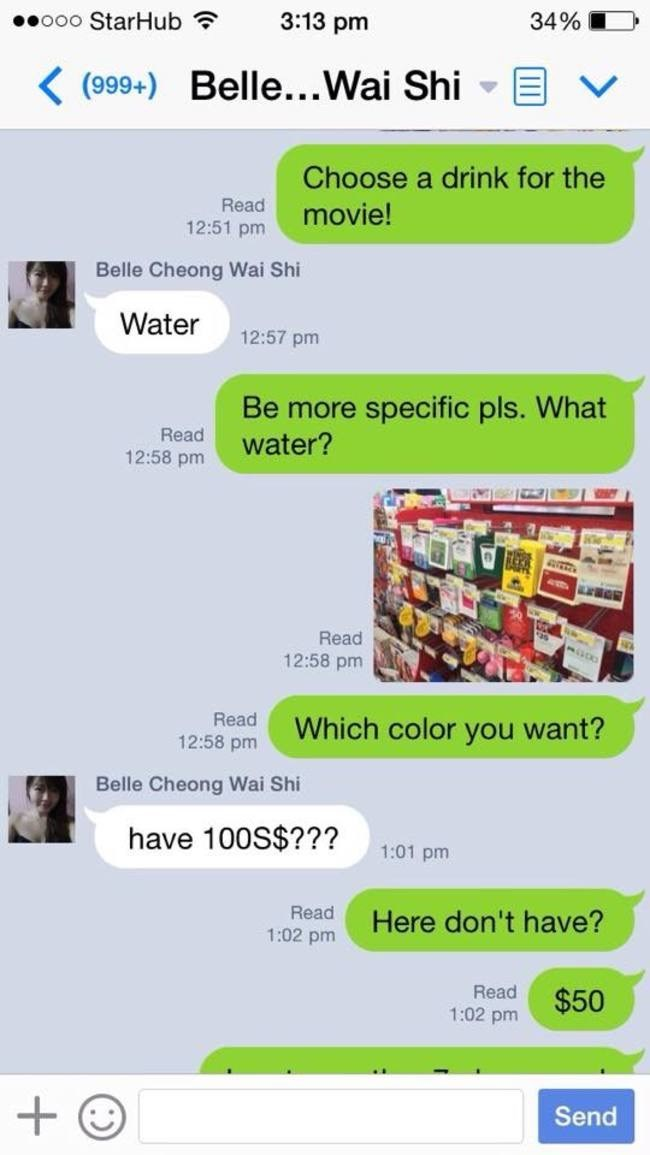 Text - ooo StarHub 3:13 pm 34% (999+) Belle...Wai Shi Choose a drink for the Read 12:51 pm movie! Belle Cheong Wai Shi Water 12:57 pm Be more specific pls. What water? Read 12:58 pm Read 12:58 pm Read Which color you want? 12:58 pm Belle Cheong Wai Shi have 100S$??? 1:01 pm Read Here don't have? 1:02 pm Read $50 1:02 pm Send