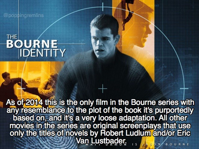 Poster - 065 @poppingremlins THE BOURNE IDENTITY As of 2014 this is the only film in the Bourne series with any resemblance to the plot of the book it's purportedly based on, and it's a very loose adaptation. All other movies in the series are original screenplays that use only the titles of novels by Robert Ludlum and/or Eric Van Lustbader is N BOURNE +