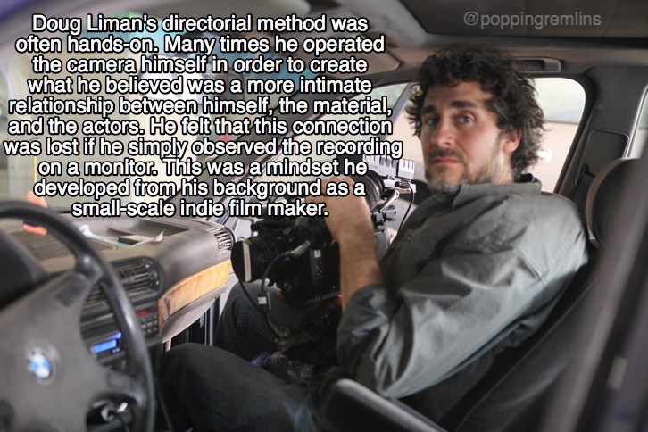 Vehicle - Doug Liman's directorial method was often hands-on, Many times he operated the camera himself in order to create what he believed was a more intimate relationship between himself, the material, and the actors., He felt that this connection was lost if he simply observed the recording on a monitor This was a mindset he developed from his background as a small-scale indie film maker @poppingremlins