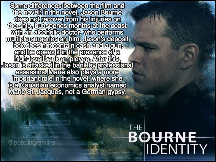 Text - Some differences between the film and the novel: in the novel, Jason Bourne does not recover from his injuries on the ship, but spends months at the coast with an alcoholic doctor, who performs multiple surgeries on him, Jason's deposit box does not contain cash anda gun, and he opens it in the presence of a high-level bank employee After this Jason is attacked in the bank by professional assassins, Marie also plays a more important role in the novel, where she is a Canadian economics ana