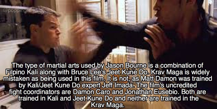 Photo caption - @poppingremalits The type of martial arts used by Jason Bourne is a combination of Filpino Kali along with Bruce Leels Jeet Kune Do. Krav Maga is widely mistaken as being used in this film. It is not, as Matt Damon was trained by Kali/Jeet Kune Do expert Jeff Imada, The film's uncredited fight coordinators are Damon Caro and Jonathan Eusebio. Both are trained in Kali and Jeet Kune Do and neither are trained in the Krav Maga.