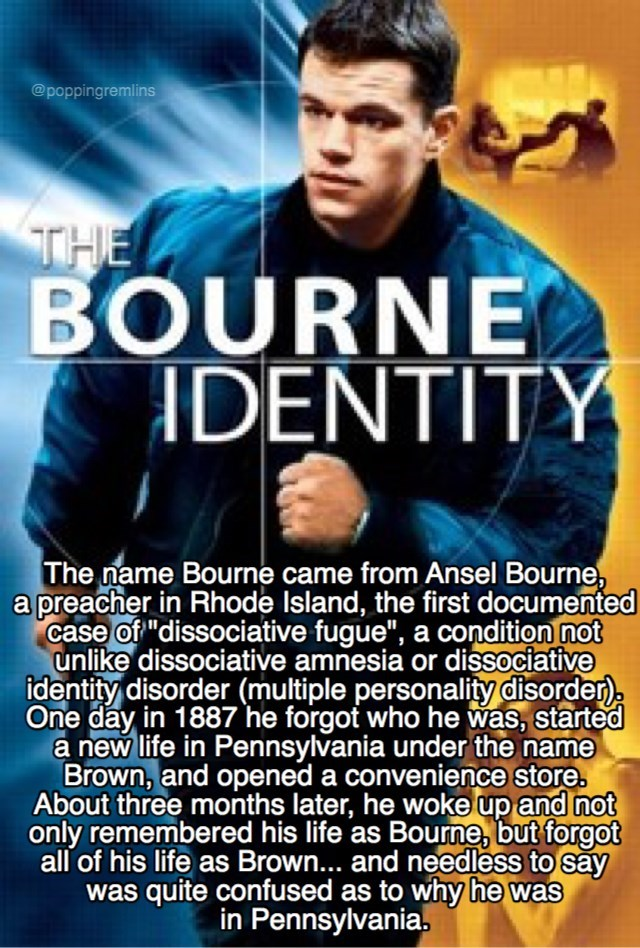 """Movie - @poppingremlins THE BOURNE IDENTITY The name Bourne came from Ansel Bourne, a preacher in Rhode Island, the first documented case of """"dissociative fugue"""", a condition not unlike dissociative amnesia or dissociative identity disorder (multiple personality disorder) One day in 1887 he forgot who he was, started a new life in Pennsylvania under the name Brown, and opened a convenience store. About three months later, he woke up and not only remembered his life as Bourne, but forgot all of h"""