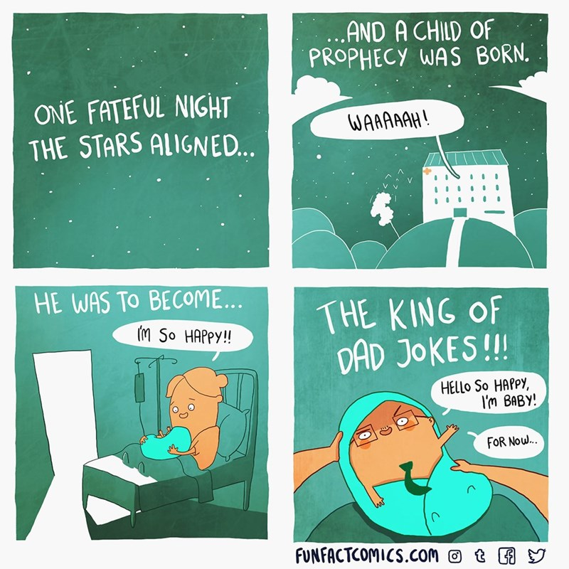 Text - AND A CHILD OF PROPHECY WAS BORN. ONE FATEFUL NIGHT THE STARS ALIGNED.. WAAMAAH! HE WAS TO BECOME... THE KING OF DAD JOKES!!! (M So HAPPY!! HELLO So HAPPY, I'm BABY! FOR Now. FUNFACTCOMICS.COm t