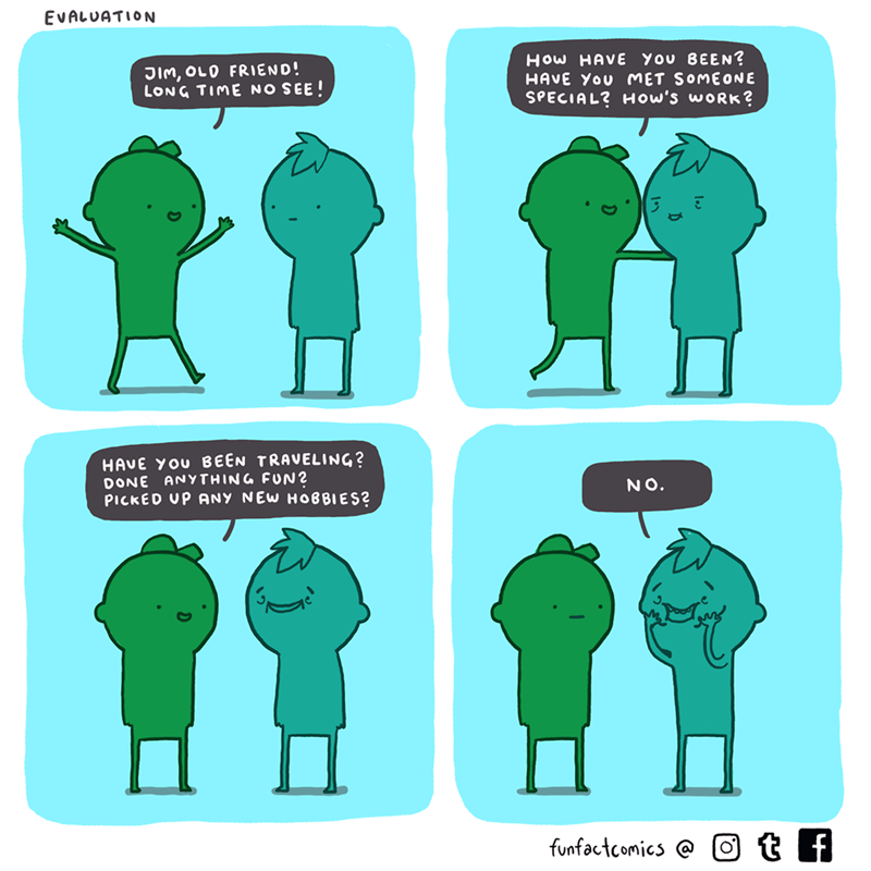 Green - EVALUATION How HAVE YOu BEEN? HAVE YOU MET SOMEONE SPECIAL? How's work? JIM, OLO FRIEND! LONG TIME NO SEE! HAVE YOU BEEN TRAVELING? DONE ANYTHING FUN 2 PICKED UP ANY NEW HOBBIES? NO. funfactcomics@