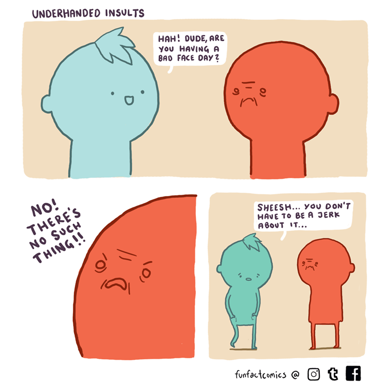 Head - UNDERHANDED INSULTS HAH! OUDE, ARe you HAVING A BAD FACE DAY 2 NO! THERE'S NO SUCH THING!! SHEESH... You DON'T HAVE TO BE A JERK A BOUT IT... funfactcomics @ otf
