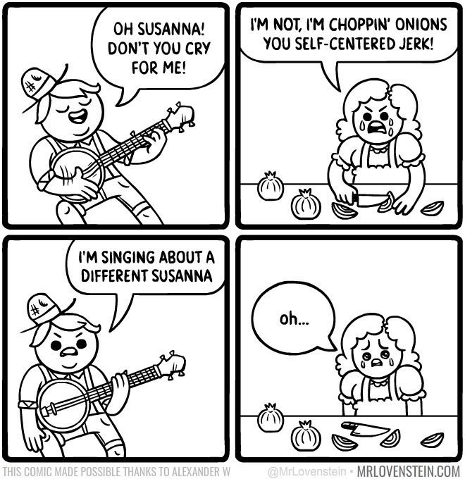 Lovenstein comic - White - I'M NOT, I'M CHOPPIN' ONIONS YOU SELF-CENTERED JERK! OH SUSANNA! DON'T YOU CRY FOR ME! I'M SINGING ABOUT A DIFFERENT SUSANNA oh... @MrLovenstein MRLOVENSTEIN.COM THIS COMIC MADE POSSIBLE THANKS TO ALEXANDER W