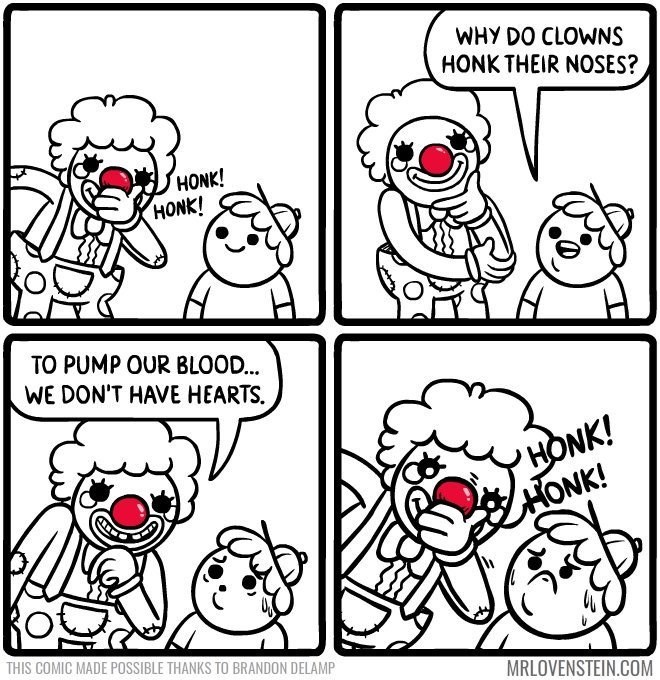 Lovenstein comic - White - WHY DO CLOWNS HONK THEIR NOSES? HONK! HONK! TO PUMP OUR BLOOD... WE DON'T HAVE HEARTS 'HONK! HONK! THIS COMIC MADE POSSIBLE THANKS TO BRANDON DELAMP MRLOVENSTEIN.COM