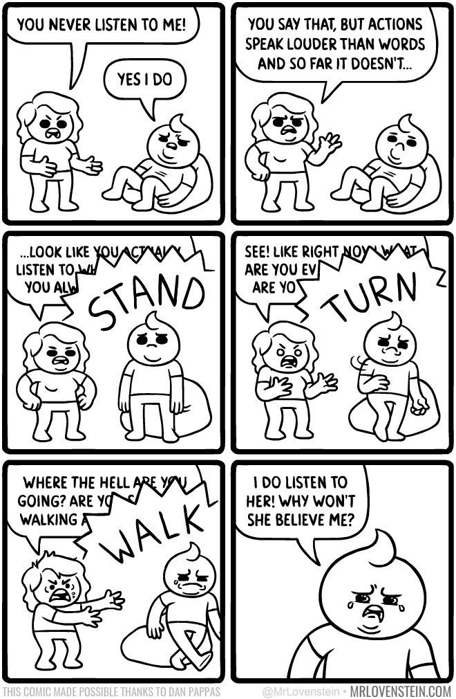Lovenstein comic - White - YOU NEVER LISTEN TO ME! YOU SAY THAT, BUT ACTIONS SPEAK LOUDER THAN WORDS AND SO FAR IT DOESN'T... YES I DO ..LOOK LIKE YOUACTA LISTEN TOW YOU AL SEE! LIKE RIGHT NOY ARE YOU EV ARE YO STAND TURN WHERE THE HELL ARE Y GOING? ARE YO WALKING A I DO LISTEN TO HER! WHY WON'T SHE BELIEVE ME? WALK THIS COMIC MADE POSSIBLE THANKS TO DAN PAPPAS @MrLovenstein MRLOVENSTEIN.COM