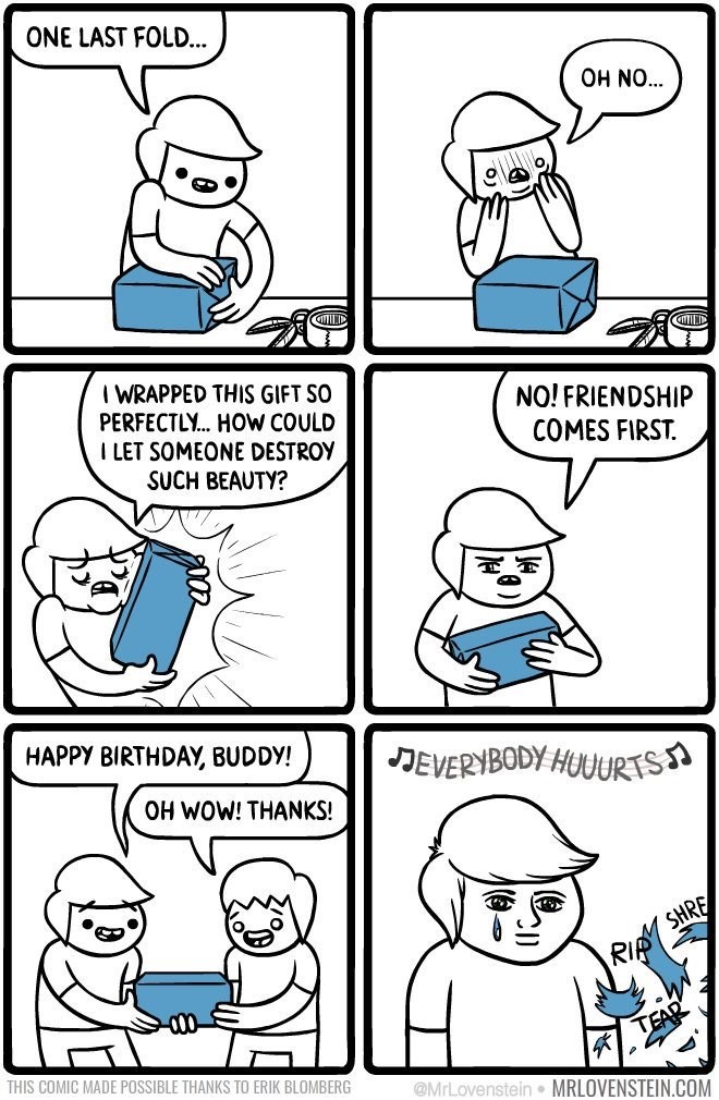 Lovenstein comic - White - ONE LAST FOLD... OH NO... I WRAPPED THIS GIFT SO PERFECTLY... HOW COULD I LET SOMEONE DESTROY NO! FRIENDSHIP COMES FIRST SUCH BEAUTY? HAPPY BIRTHDAY, BUDDY! JEVERYBODY HUUURTS OH WOW! THANKS! RIA SHRE THIS COMIC MADE POSSIBLE THANKS TO ERIK BLOMBERG @MrLovenstein MRLOVENSTEIN.COM