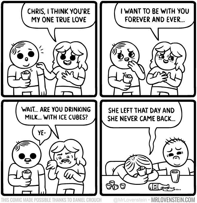 Lovenstein comic - White - I WANT TO BE WITH YOU FOREVER AND EVER... CHRIS, I THINK YOU'RE MY ONE TRUE LOVE WAIT... ARE YOU DRINKING SHE LEFT THAT DAY AND SHE NEVER CAME BACK... MILK.. WITH ICE CUBES? YE- @MrLovenstein MRLOVENSTEIN.COM THIS COMIC MADE POSSIBLE THANKS TO DANIEL CROUCH